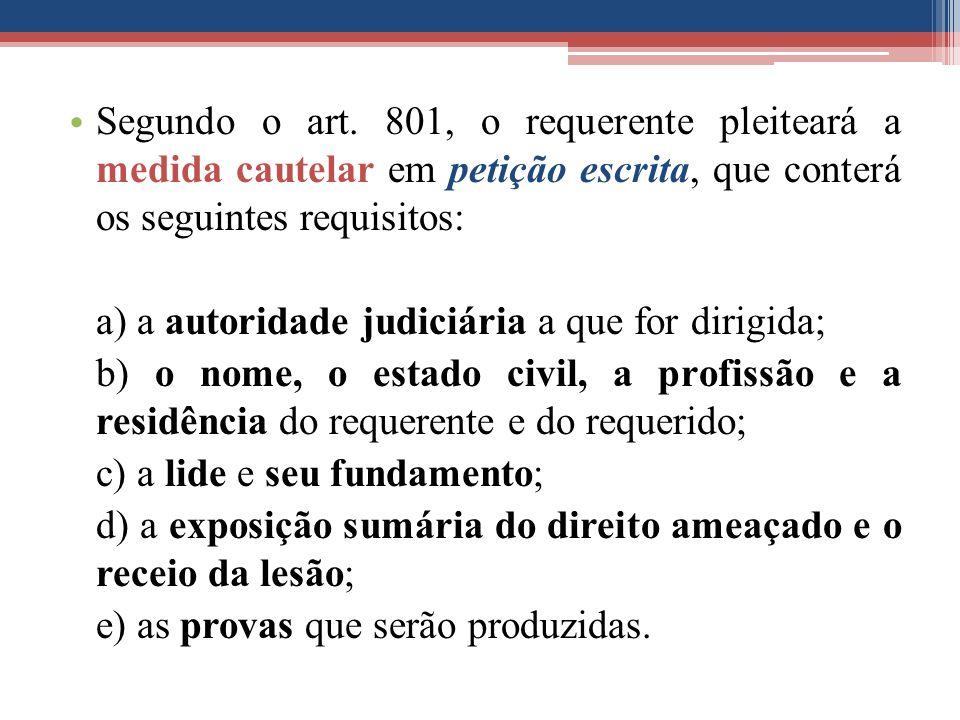 Segundo o art. 801, o requerente pleiteará a medida cautelar em petição escrita, que conterá os seguintes requisitos: a) a autoridade judiciária a que