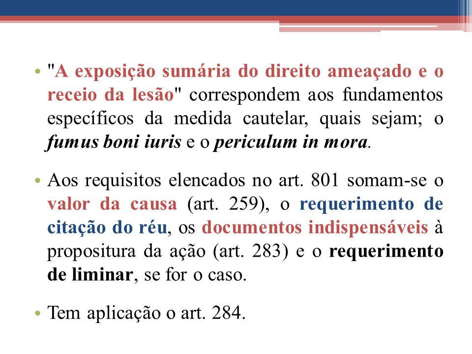 A exposição sumária do direito ameaçado e o receio da lesão correspondem aos fundamentos específicos da medida cautelar, quais sejam; o fumus boni iuris e o periculum in mora.