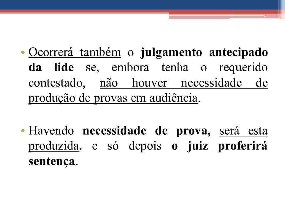 Ocorrerá também o julgamento antecipado da lide se, embora tenha o requerido contestado, não houver necessidade de produção de provas em audiência. Ha