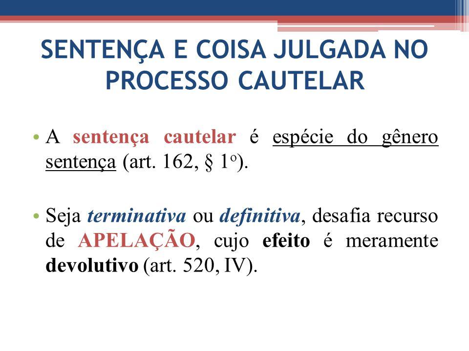 SENTENÇA E COISA JULGADA NO PROCESSO CAUTELAR A sentença cautelar é espécie do gênero sentença (art. 162, § 1 o ). Seja terminativa ou definitiva, des
