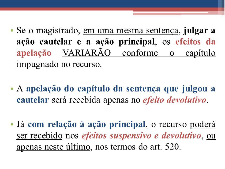Se o magistrado, em uma mesma sentença, julgar a ação cautelar e a ação principal, os efeitos da apelação VARIARÃO conforme o capítulo impugnado no re