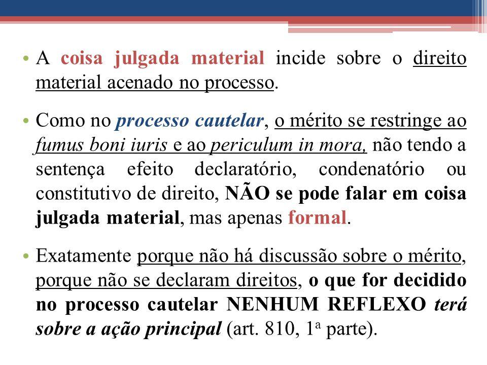 A coisa julgada material incide sobre o direito material acenado no processo. Como no processo cautelar, o mérito se restringe ao fumus boni iuris e a
