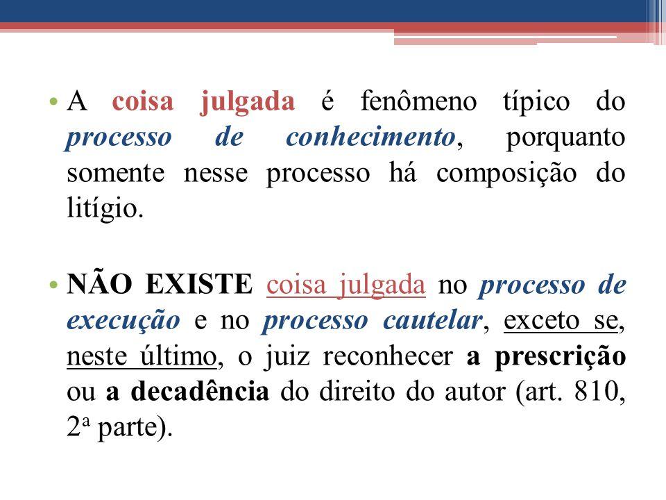 A coisa julgada é fenômeno típico do processo de conhecimento, porquanto somente nesse processo há composição do litígio. NÃO EXISTE coisa julgada no