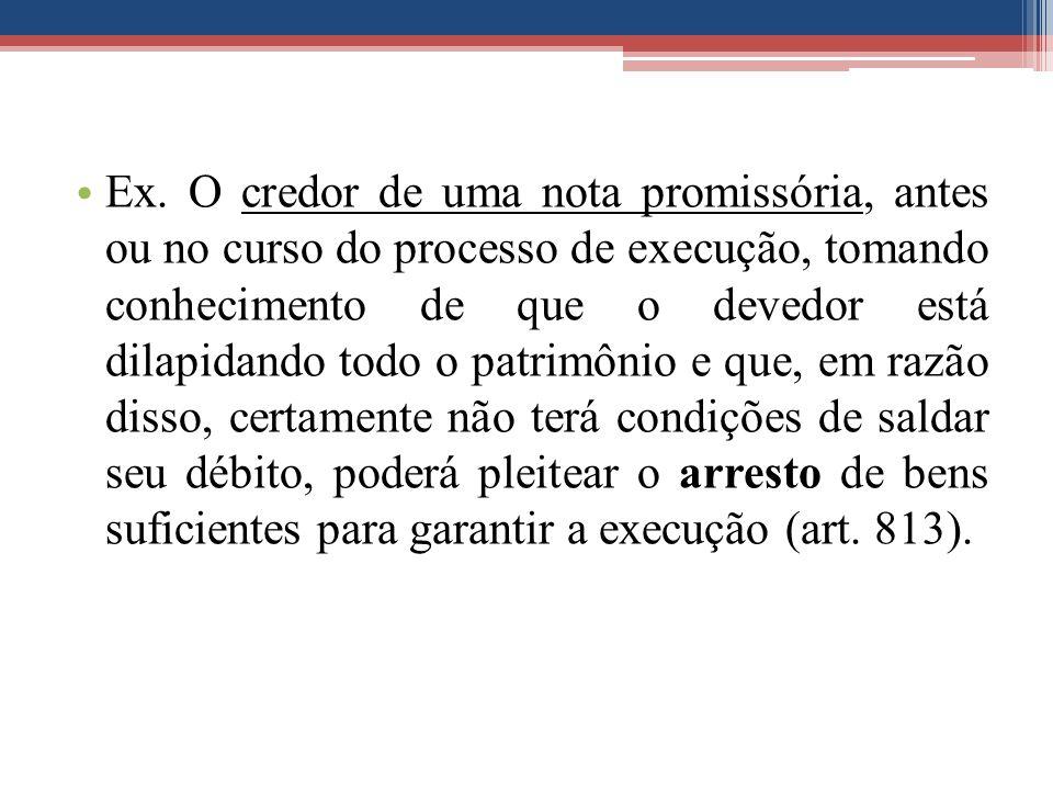 Ex. O credor de uma nota promissória, antes ou no curso do processo de execução, tomando conhecimento de que o devedor está dilapidando todo o patrimô