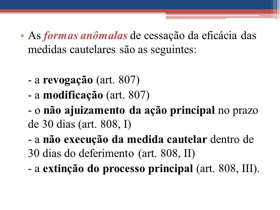 As formas anômalas de cessação da eficácia das medidas cautelares são as seguintes: - a revogação (art. 807) - a modificação (art. 807) - o não ajuiza