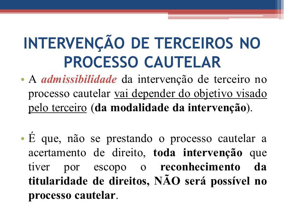 INTERVENÇÃO DE TERCEIROS NO PROCESSO CAUTELAR A admissibilidade da intervenção de terceiro no processo cautelar vai depender do objetivo visado pelo terceiro (da modalidade da intervenção).