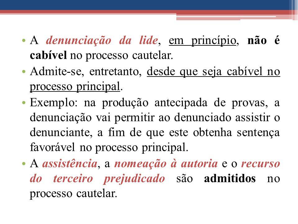 A denunciação da lide, em princípio, não é cabível no processo cautelar. Admite-se, entretanto, desde que seja cabível no processo principal. Exemplo: