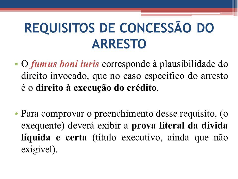 REQUISITOS DE CONCESSÃO DO ARRESTO O fumus boni iuris corresponde à plausibilidade do direito invocado, que no caso específico do arresto é o direito