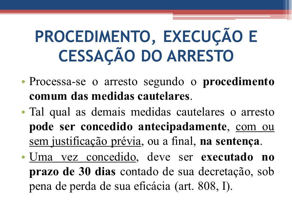 PROCEDIMENTO, EXECUÇÃO E CESSAÇÃO DO ARRESTO Processa-se o arresto segundo o procedimento comum das medidas cautelares. Tal qual as demais medidas cau