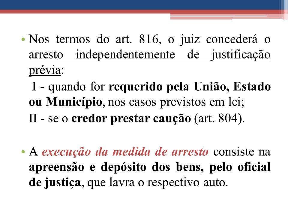 Nos termos do art. 816, o juiz concederá o arresto independentemente de justificação prévia: I - quando for requerido pela União, Estado ou Município,
