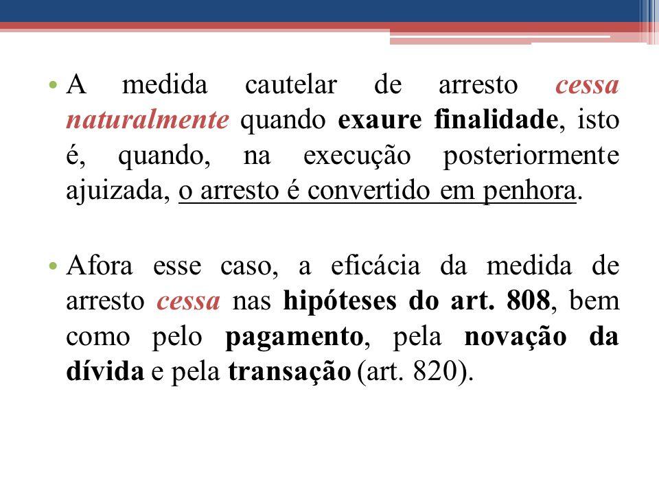 A medida cautelar de arresto cessa naturalmente quando exaure finalidade, isto é, quando, na execução posteriormente ajuizada, o arresto é convertido em penhora.