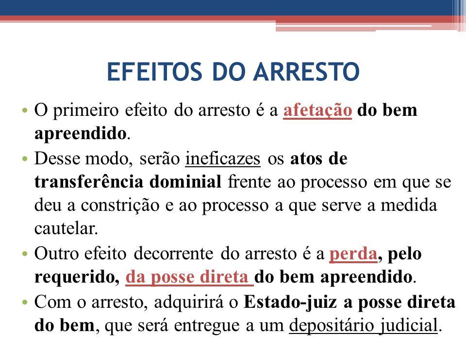 EFEITOS DO ARRESTO O primeiro efeito do arresto é a afetação do bem apreendido. Desse modo, serão ineficazes os atos de transferência dominial frente