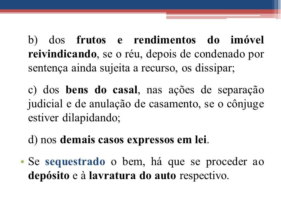 b) dos frutos e rendimentos do imóvel reivindicando, se o réu, depois de condenado por sentença ainda sujeita a recurso, os dissipar; c) dos bens do c