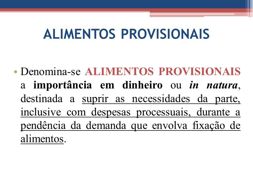 ALIMENTOS PROVISIONAIS Denomina-se ALIMENTOS PROVISIONAIS a importância em dinheiro ou in natura, destinada a suprir as necessidades da parte, inclusi