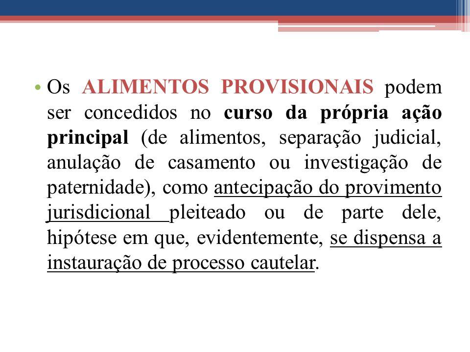Os ALIMENTOS PROVISIONAIS podem ser concedidos no curso da própria ação principal (de alimentos, separação judicial, anulação de casamento ou investig