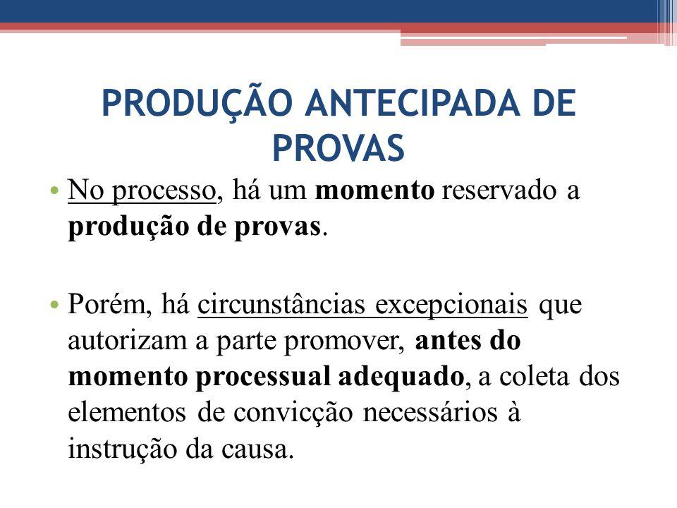 PRODUÇÃO ANTECIPADA DE PROVAS No processo, há um momento reservado a produção de provas.