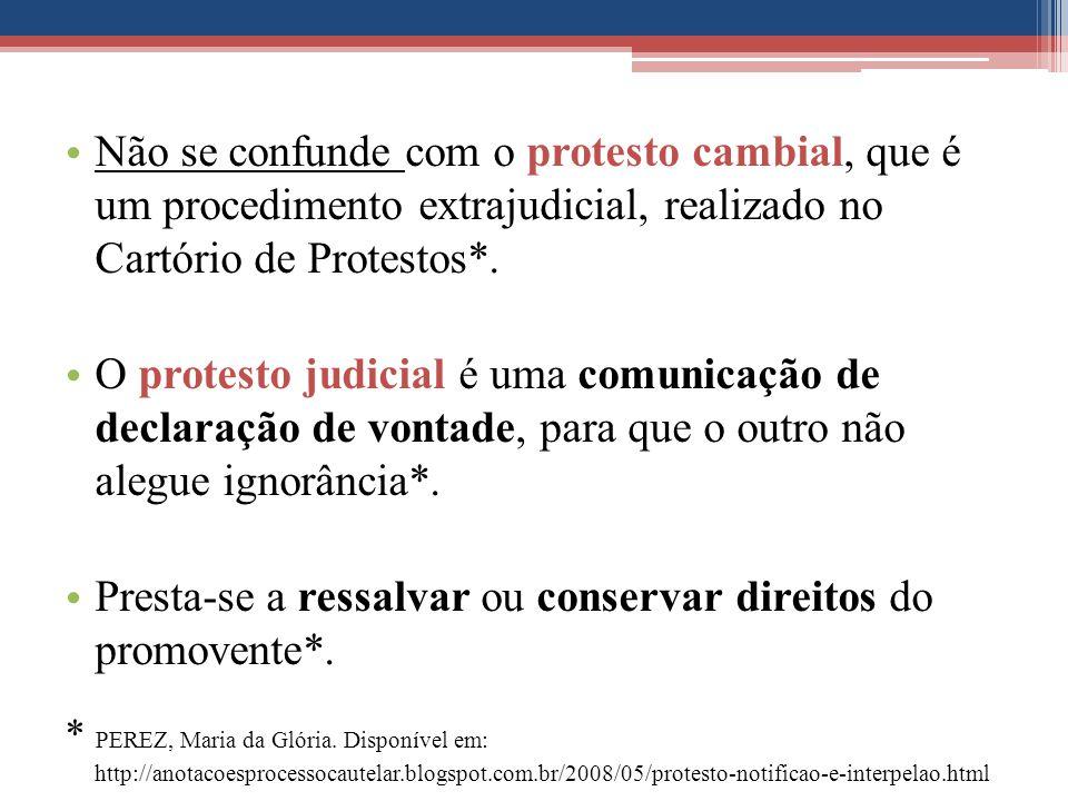 Não se confunde com o protesto cambial, que é um procedimento extrajudicial, realizado no Cartório de Protestos*. O protesto judicial é uma comunicaçã