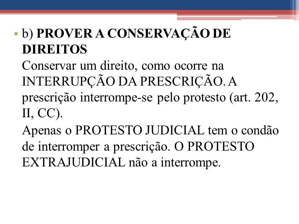 b) PROVER A CONSERVAÇÃO DE DIREITOS Conservar um direito, como ocorre na INTERRUPÇÃO DA PRESCRIÇÃO. A prescrição interrompe-se pelo protesto (art. 202