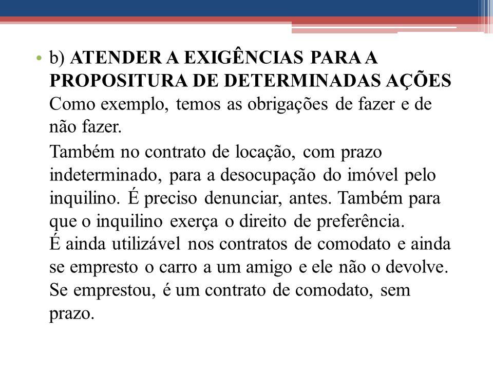 b) ATENDER A EXIGÊNCIAS PARA A PROPOSITURA DE DETERMINADAS AÇÕES Como exemplo, temos as obrigações de fazer e de não fazer. Também no contrato de loca