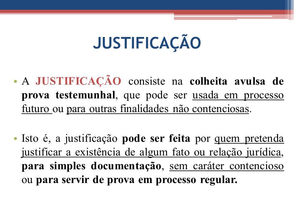 JUSTIFICAÇÃO A JUSTIFICAÇÃO consiste na colheita avulsa de prova testemunhal, que pode ser usada em processo futuro ou para outras finalidades não contenciosas.