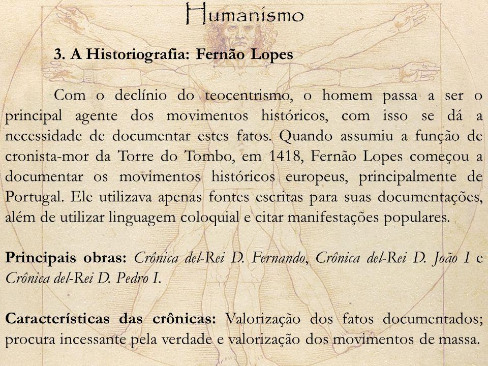 Humanismo 3. A Historiografia: Fernão Lopes Com o declínio do teocentrismo, o homem passa a ser o principal agente dos movimentos históricos, com isso