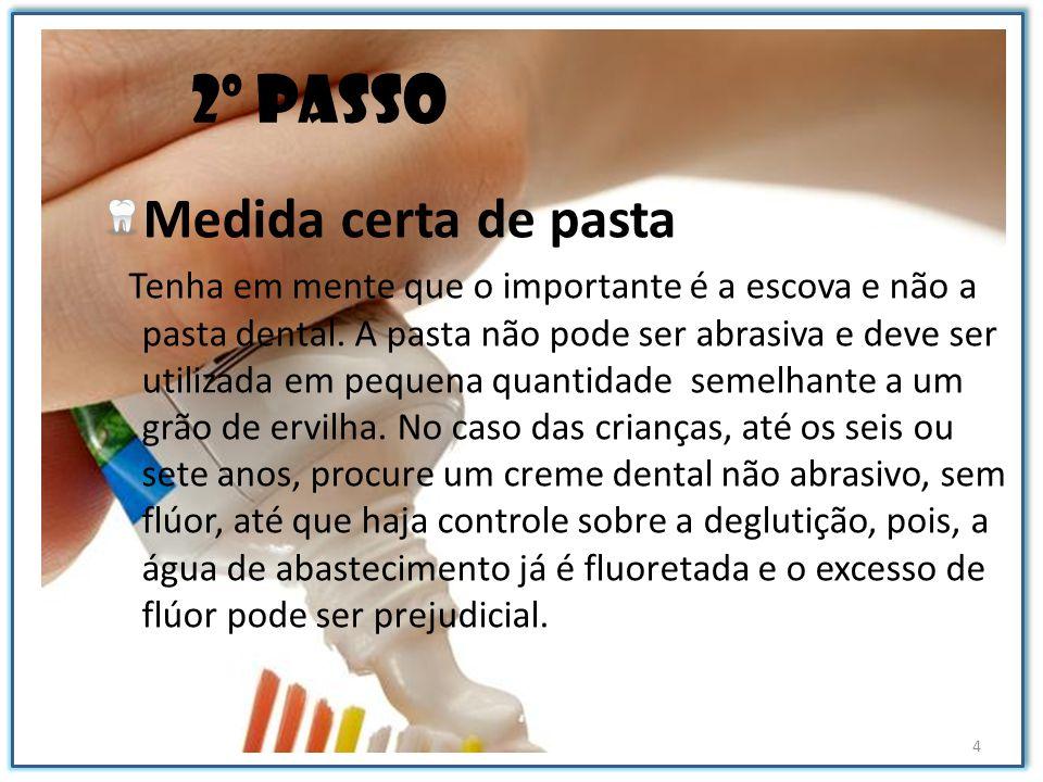 2º passo Medida certa de pasta Tenha em mente que o importante é a escova e não a pasta dental. A pasta não pode ser abrasiva e deve ser utilizada em