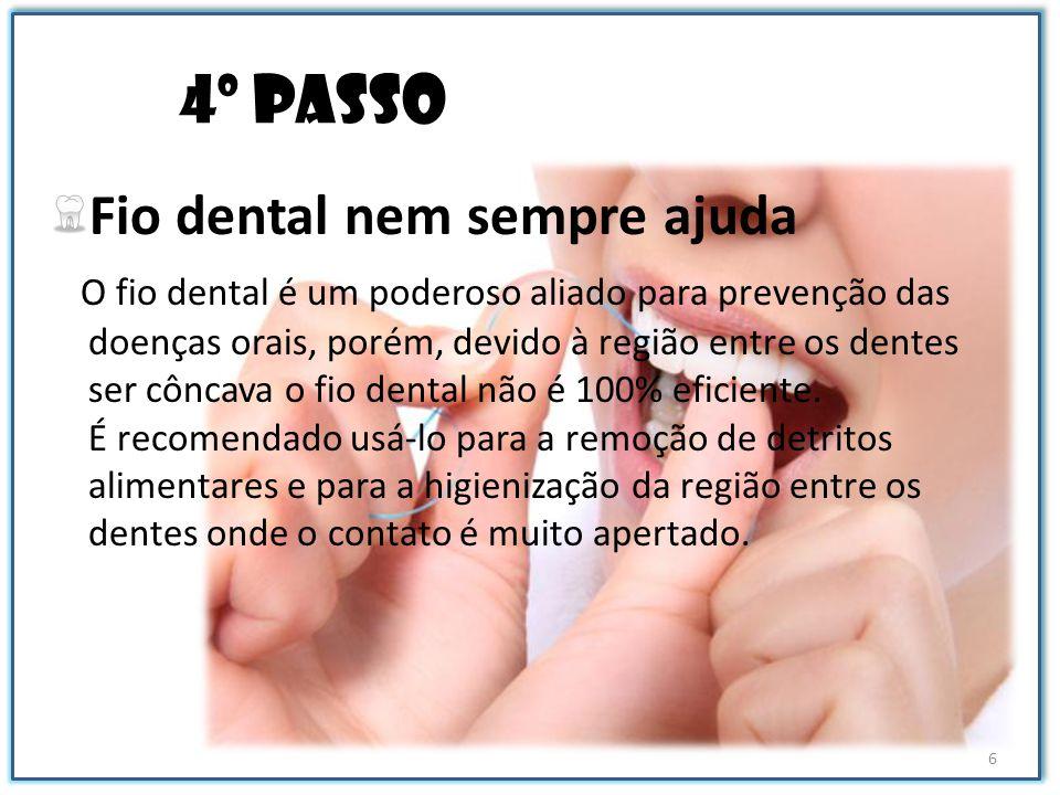 4º passo Fio dental nem sempre ajuda O fio dental é um poderoso aliado para prevenção das doenças orais, porém, devido à região entre os dentes ser cô