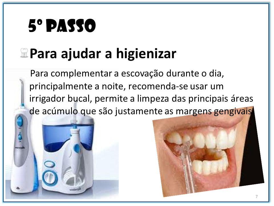 5º passo Para ajudar a higienizar Para complementar a escovação durante o dia, principalmente a noite, recomenda-se usar um irrigador bucal, permite a