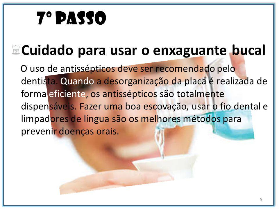 7º passo Cuidado para usar o enxaguante bucal O uso de antissépticos deve ser recomendado pelo dentista. Quando a desorganização da placa é realizada