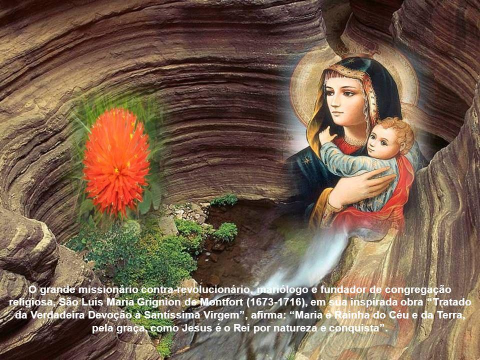 O grande missionário contra-revolucionário, mariólogo e fundador de congregação religiosa, São Luís Maria Grignion de Montfort (1673-1716), em sua inspirada obra Tratado da Verdadeira Devoção à Santíssima Virgem , afirma: Maria é Rainha do Céu e da Terra, pela graça, como Jesus é o Rei por natureza e conquista .