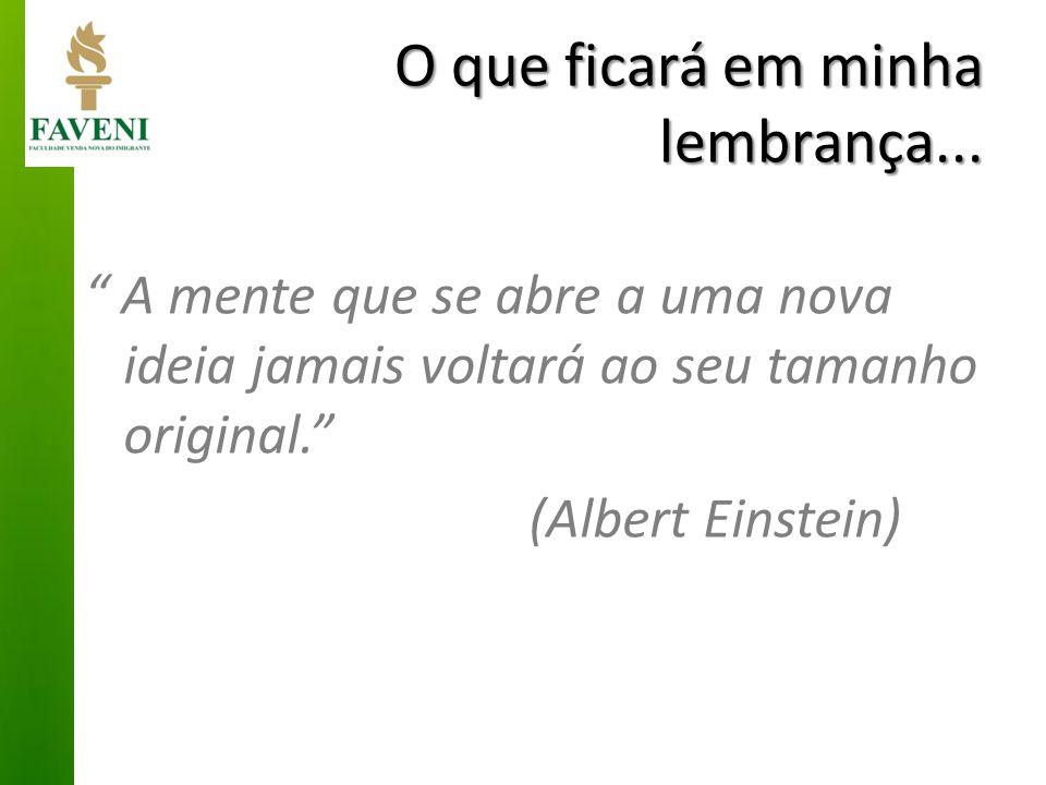 """O que ficará em minha lembrança... """" A mente que se abre a uma nova ideia jamais voltará ao seu tamanho original."""" (Albert Einstein)"""