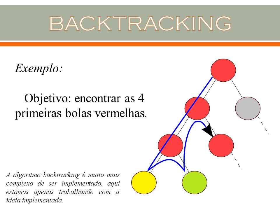 Exemplo: Objetivo: encontrar as 4 primeiras bolas vermelhas. A algoritmo backtracking é muito mais complexo de ser implementado, aqui estamos apenas t