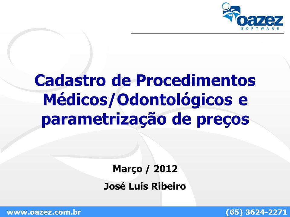 Cadastro de Procedimentos Médicos/Odontológicos e parametrização de preços Março / 2012 José Luís Ribeiro www.oazez.com.br(65) 3624-2271