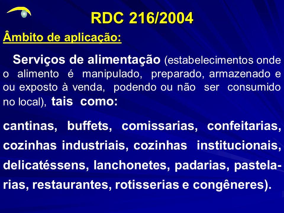 RDC 216/2004 Âmbito de aplicação: Serviços de alimentação (estabelecimentos onde o alimento é manipulado, preparado, armazenado e ou exposto à venda, podendo ou não ser consumido no local), tais como: cantinas, buffets, comissarias, confeitarias, cozinhas industriais, cozinhas institucionais, delicatéssens, lanchonetes, padarias, pastela- rias, restaurantes, rotisserias e congêneres).