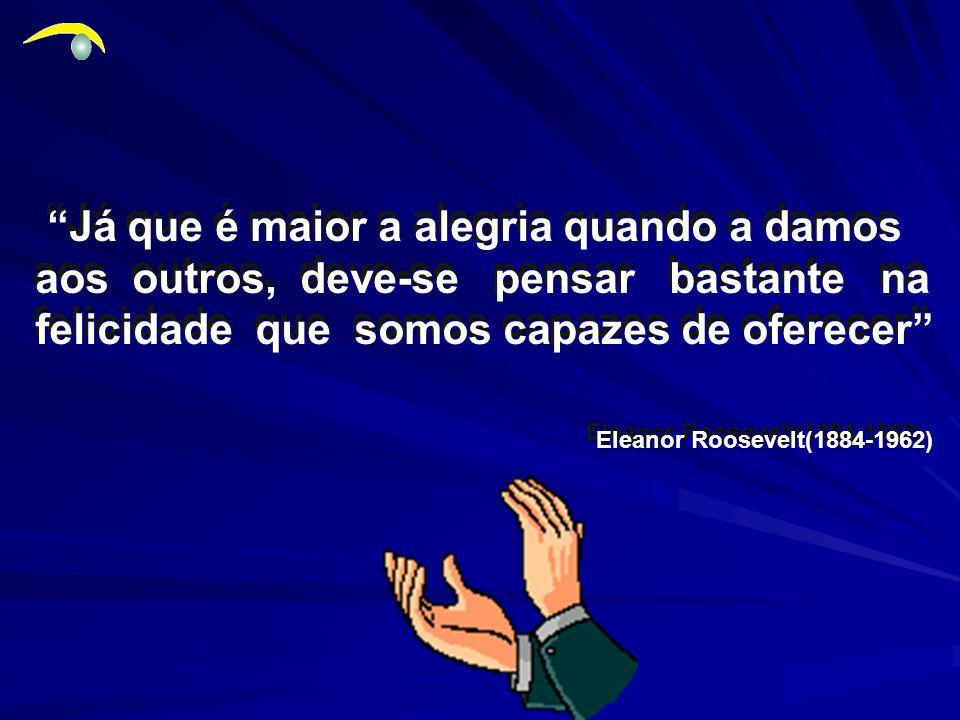 Eleanor Roosevelt(1884-1962) Já que é maior a alegria quando a damos aos outros, deve-se pensar bastante na felicidade que somos capazes de oferecer Já que é maior a alegria quando a damos aos outros, deve-se pensar bastante na felicidade que somos capazes de oferecer .....