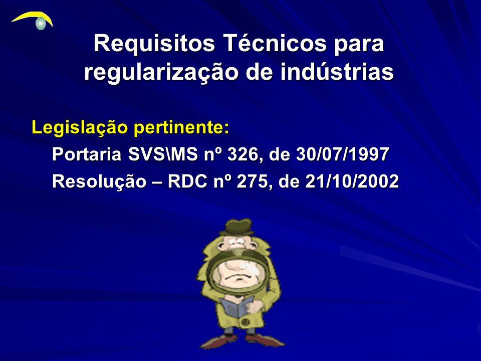 Requisitos Técnicos para regularização de indústrias Legislação pertinente: Portaria SVS\MS nº 326, de 30/07/1997 Portaria SVS\MS nº 326, de 30/07/1997 Resolução – RDC nº 275, de 21/10/2002 Resolução – RDC nº 275, de 21/10/2002