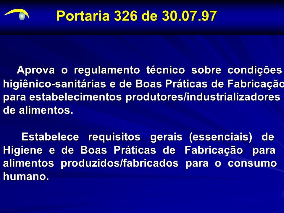 Portaria 326 de 30.07.97 Aprova o regulamento técnico sobre condições Aprova o regulamento técnico sobre condições higiênico-sanitárias e de Boas Práticas de Fabricação para estabelecimentos produtores/industrializadores de alimentos.