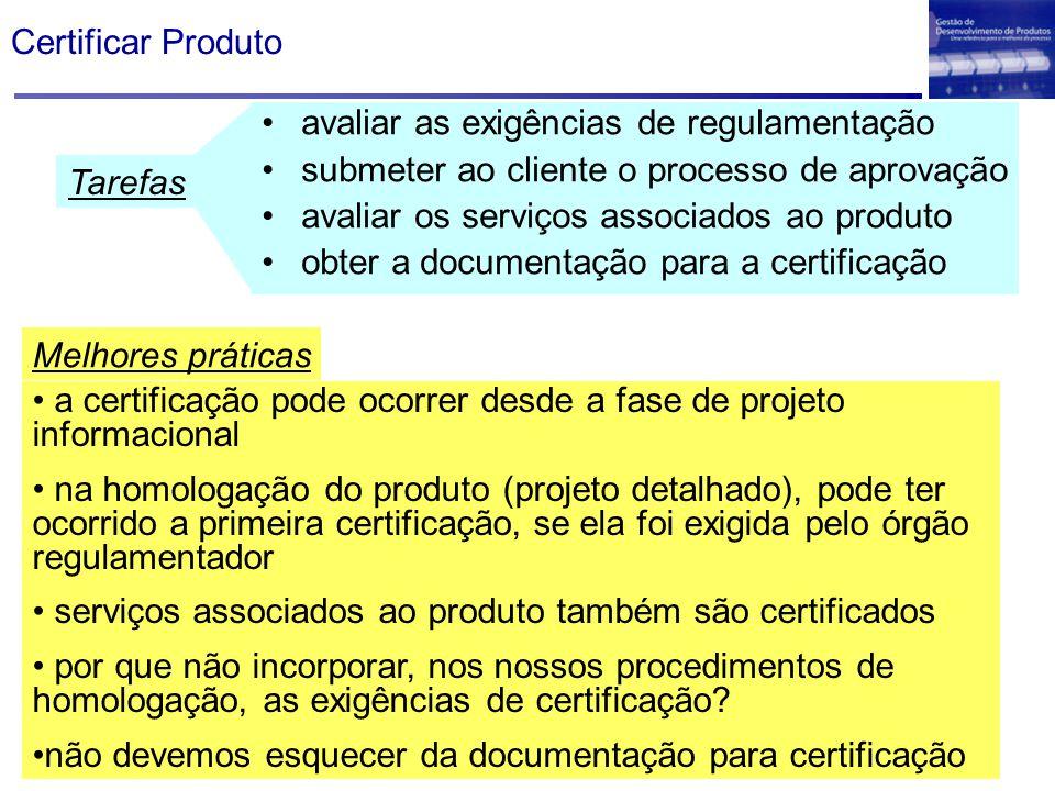 Certificar Produto avaliar as exigências de regulamentação submeter ao cliente o processo de aprovação avaliar os serviços associados ao produto obter a documentação para a certificação a certificação pode ocorrer desde a fase de projeto informacional na homologação do produto (projeto detalhado), pode ter ocorrido a primeira certificação, se ela foi exigida pelo órgão regulamentador serviços associados ao produto também são certificados por que não incorporar, nos nossos procedimentos de homologação, as exigências de certificação.