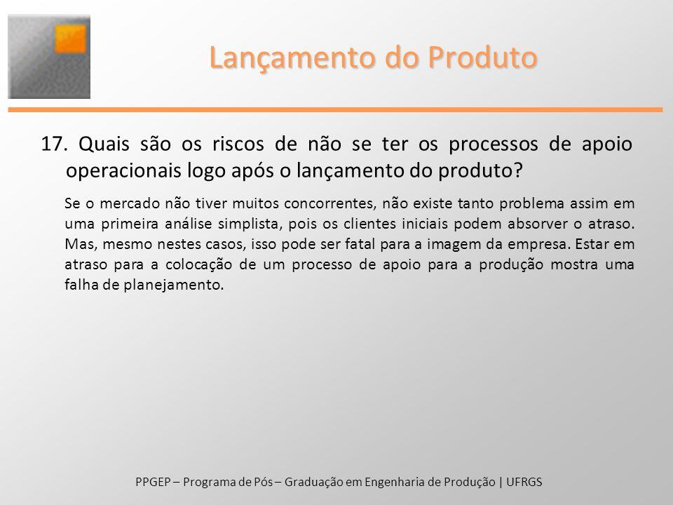 17. Quais são os riscos de não se ter os processos de apoio operacionais logo após o lançamento do produto? PPGEP – Programa de Pós – Graduação em Eng