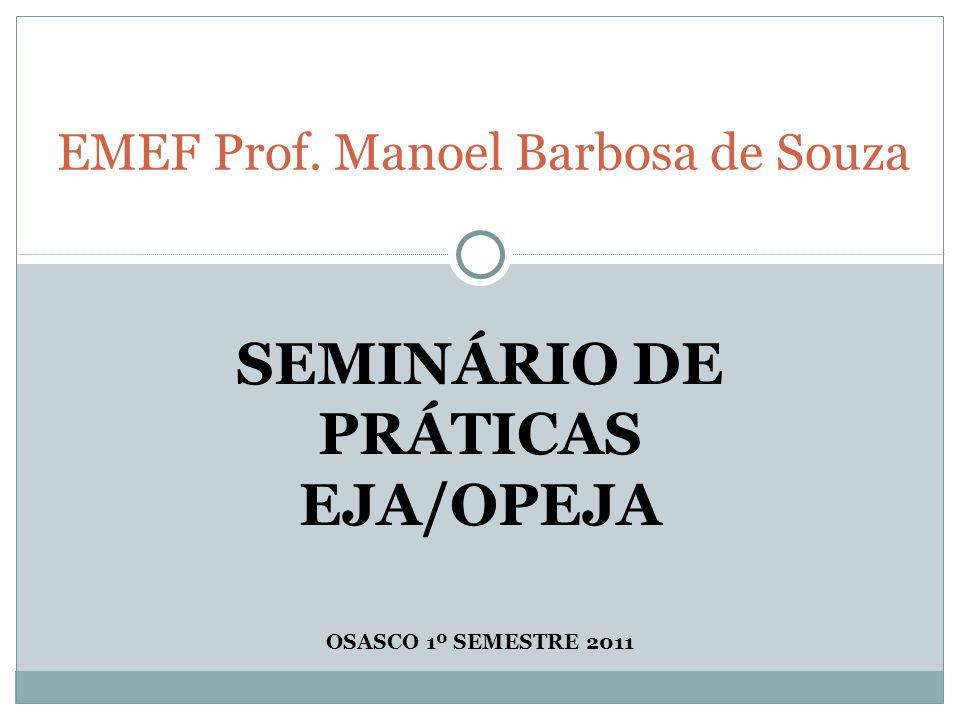 SEMINÁRIO DE PRÁTICAS EJA/OPEJA OSASCO 1º SEMESTRE 2011 EMEF Prof. Manoel Barbosa de Souza