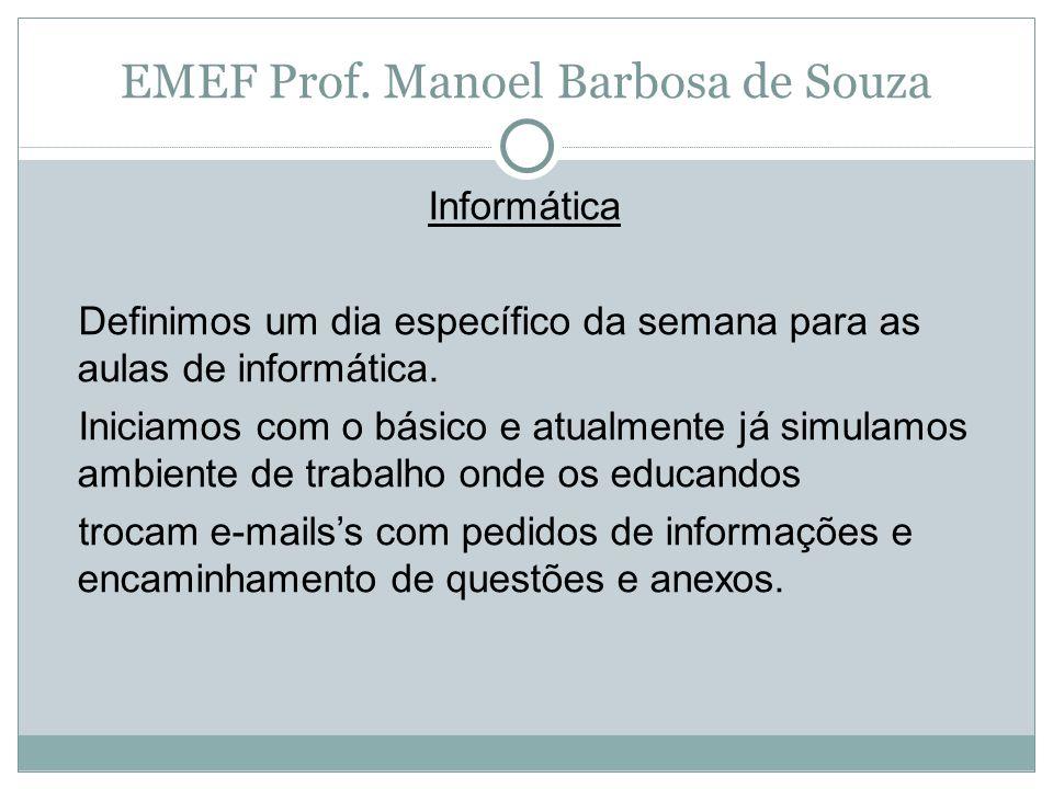EMEF Prof. Manoel Barbosa de Souza Informática Definimos um dia específico da semana para as aulas de informática. Iniciamos com o básico e atualmente