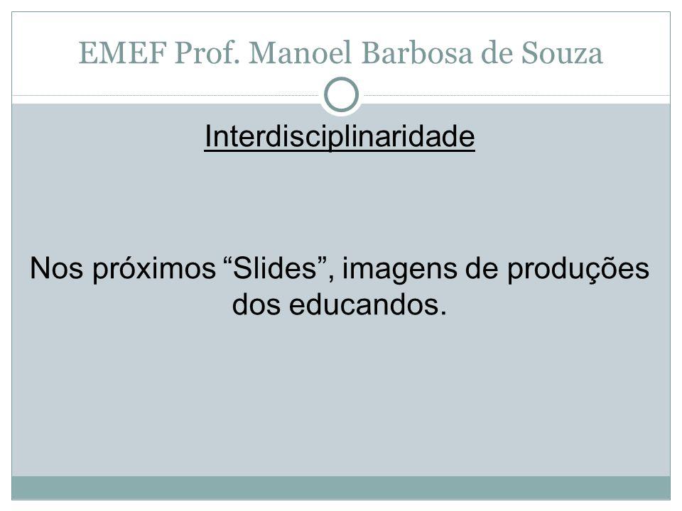 """EMEF Prof. Manoel Barbosa de Souza Interdisciplinaridade Nos próximos """"Slides"""", imagens de produções dos educandos."""