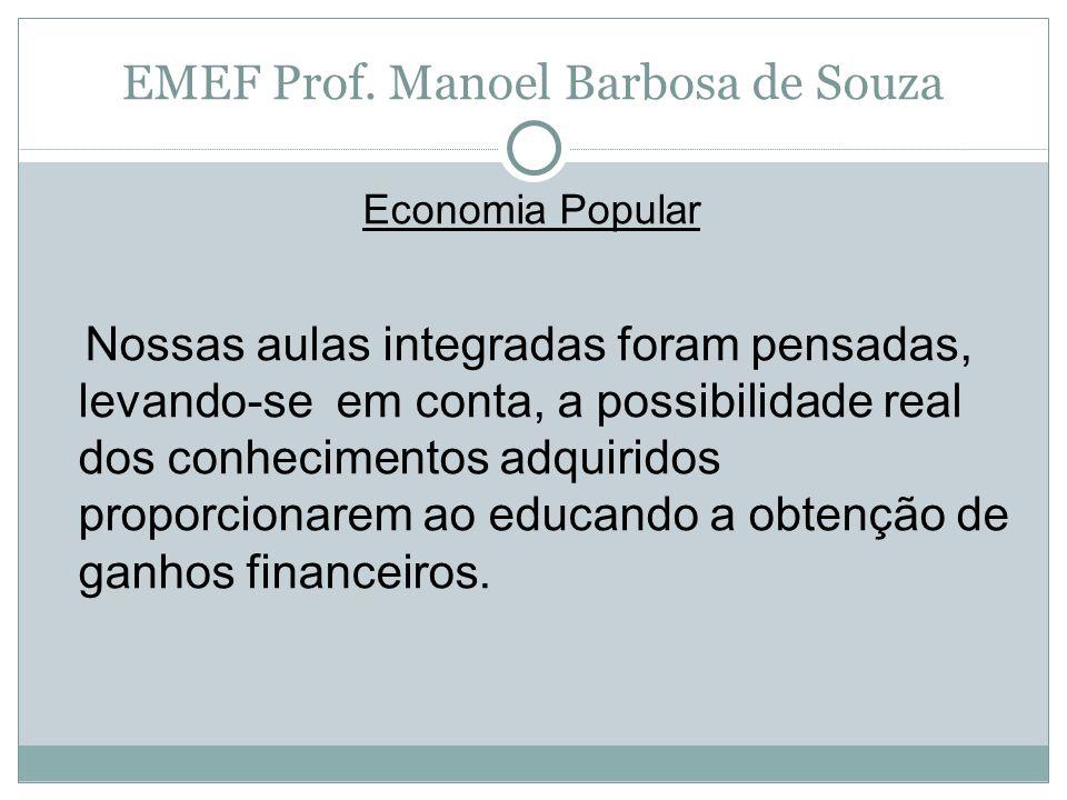 EMEF Prof. Manoel Barbosa de Souza Economia Popular Nossas aulas integradas foram pensadas, levando-se em conta, a possibilidade real dos conhecimento