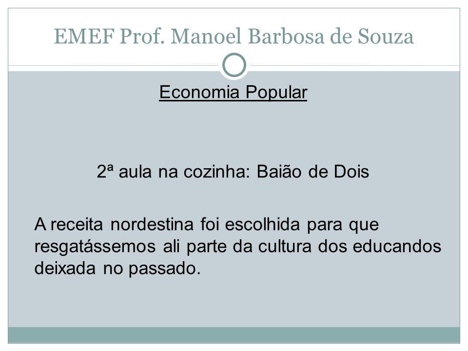 EMEF Prof. Manoel Barbosa de Souza Economia Popular 2ª aula na cozinha: Baião de Dois A receita nordestina foi escolhida para que resgatássemos ali pa