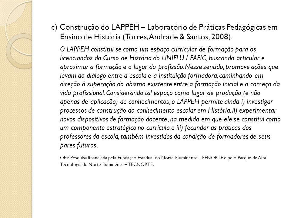 c) Construção do LAPPEH – Laboratório de Práticas Pedagógicas em Ensino de História (Torres, Andrade & Santos, 2008). O LAPPEH constitui-se como um es