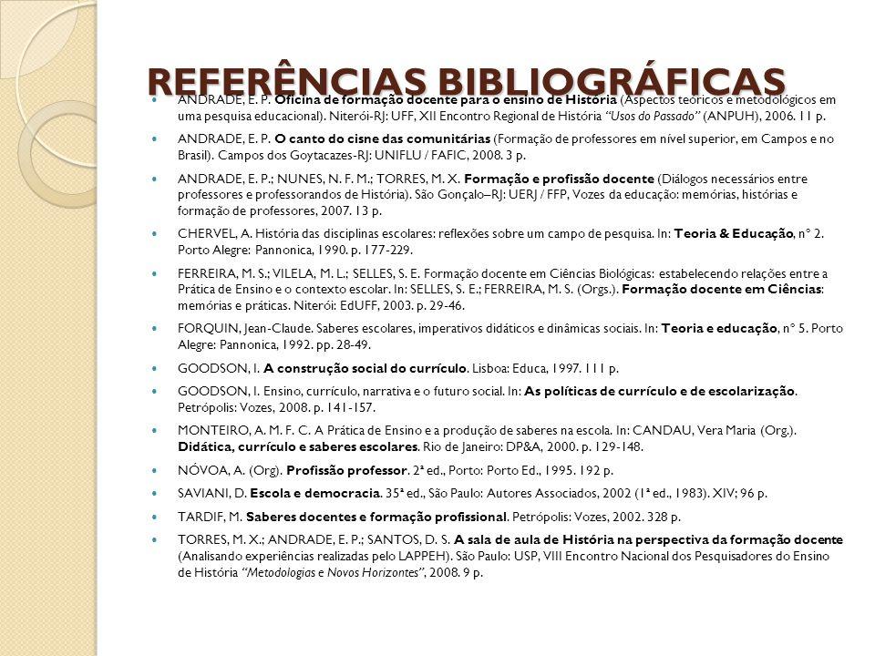 REFERÊNCIAS BIBLIOGRÁFICAS ANDRADE, E. P. Oficina de formação docente para o ensino de História (Aspectos teóricos e metodológicos em uma pesquisa edu