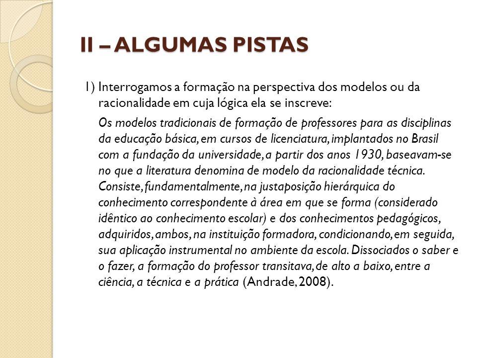 II – ALGUMAS PISTAS 1) Interrogamos a formação na perspectiva dos modelos ou da racionalidade em cuja lógica ela se inscreve: Os modelos tradicionais