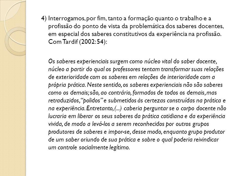 4) Interrogamos, por fim, tanto a formação quanto o trabalho e a profissão do ponto de vista da problemática dos saberes docentes, em especial dos sab
