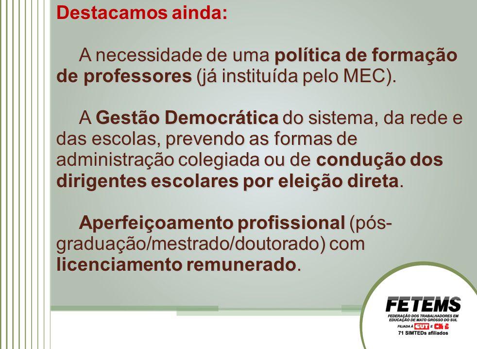 Destacamos ainda: A necessidade de uma política de formação de professores (já instituída pelo MEC). A Gestão Democrática do sistema, da rede e das es