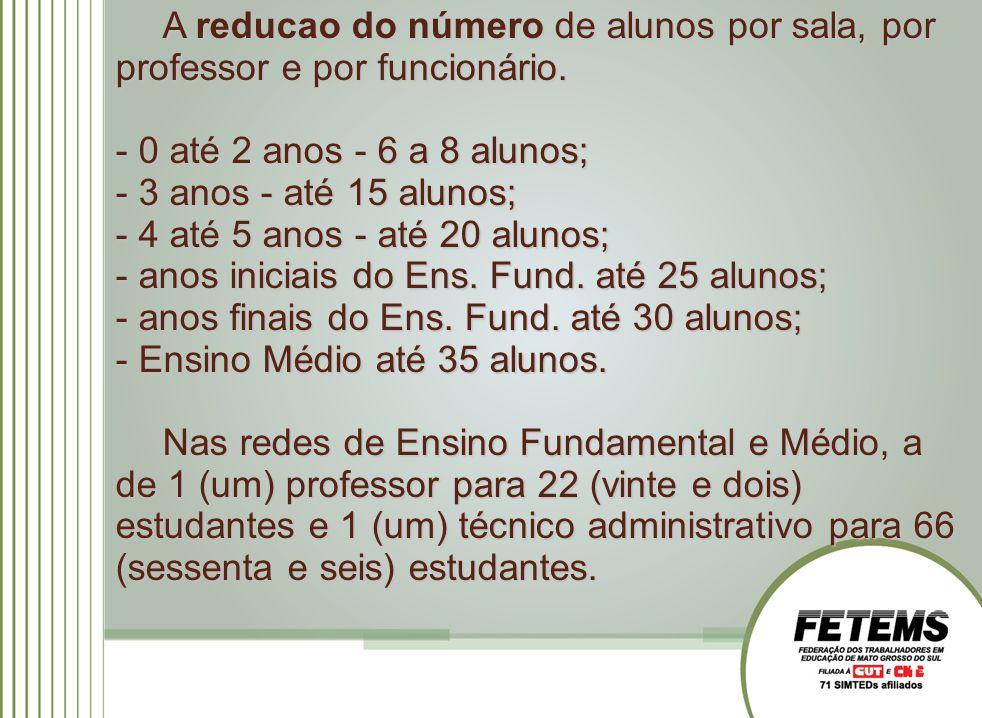 A reducao do número de alunos por sala, por professor e por funcionário. - 0 até 2 anos - 6 a 8 alunos; - 3 anos - até 15 alunos; - 4 até 5 anos - até